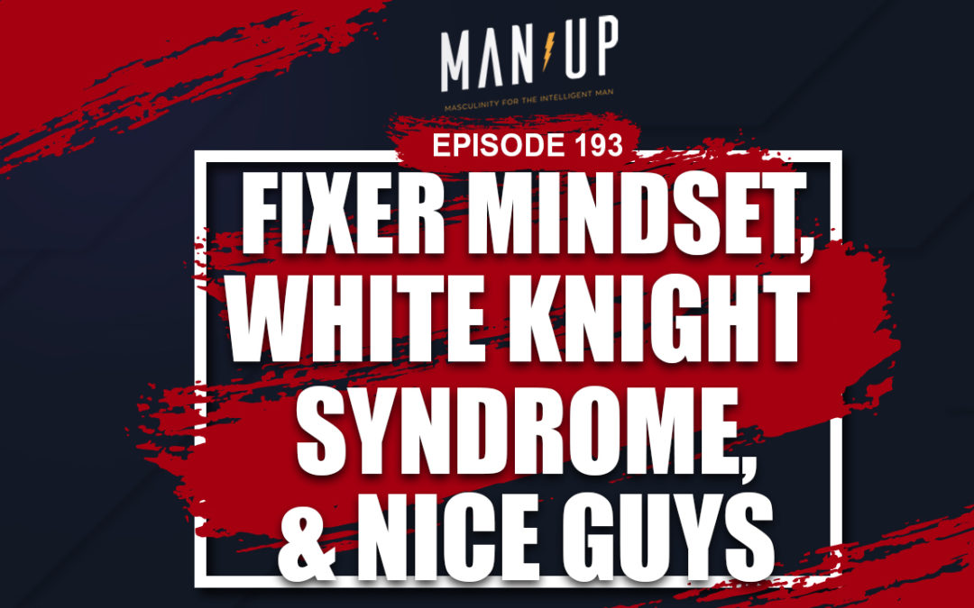 """""""The Man Up Show"""" Ep.193 – Fixer Mindset, White Knight Syndrome & Nice Guys"""