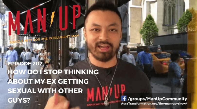 """""""The Man Up Show"""" Ep.202 – How Do I Stop Thinking About My Ex Getting Sexual With Other Guys?"""