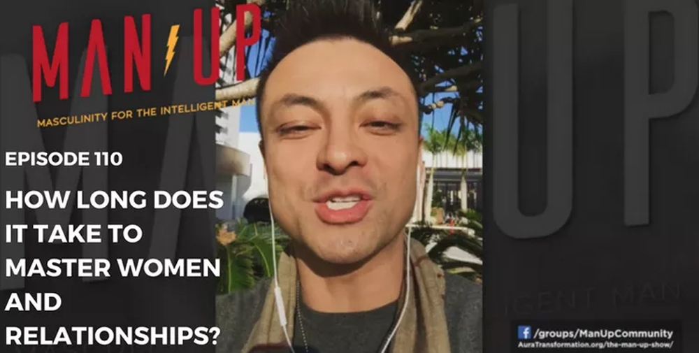 """""""The Man Up Show"""" Ep.110 – How Long Does It Take To Master Women And Relationships?"""