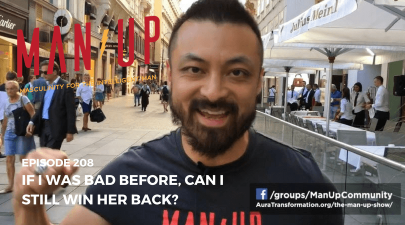 """The Man Up Show"" Ep.208 – If I Was Bad Before, Can I Still Win Her Back?"