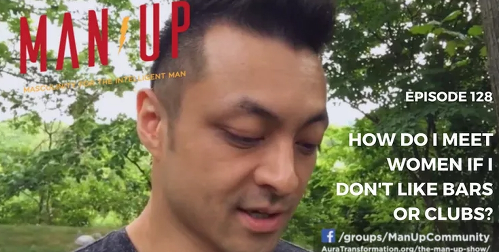 """The Man Up Show"" Ep.128 – How Do I Meet Women If I Don't Like Bars Or Clubs?"
