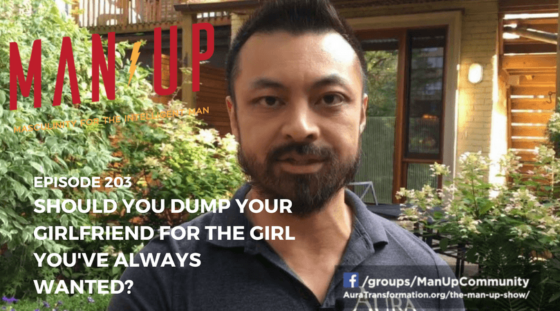 """The Man Up Show"" Ep.203 – Should You Dump Your Girlfriend For The Girl You've Always Wanted?"