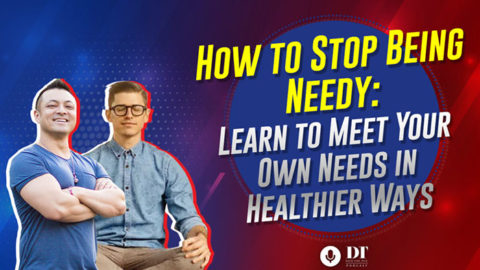 Stop Being Needy in Life: How to Meet Your Own Needs for Connection in Healthier Ways | DTPHD Ep. 31