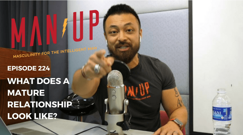 """The Man Up Show"" Ep.224 – What Does A Mature Relationship Look Like?"