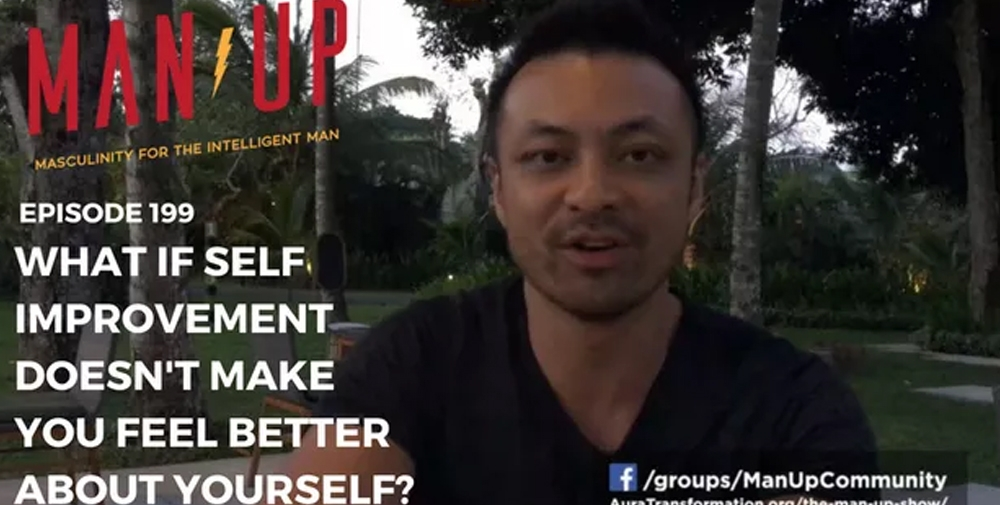 """The Man Up Show"" Ep. 199 – What If Self Improvement Doesn't Make You Feel Better About Yourself?"