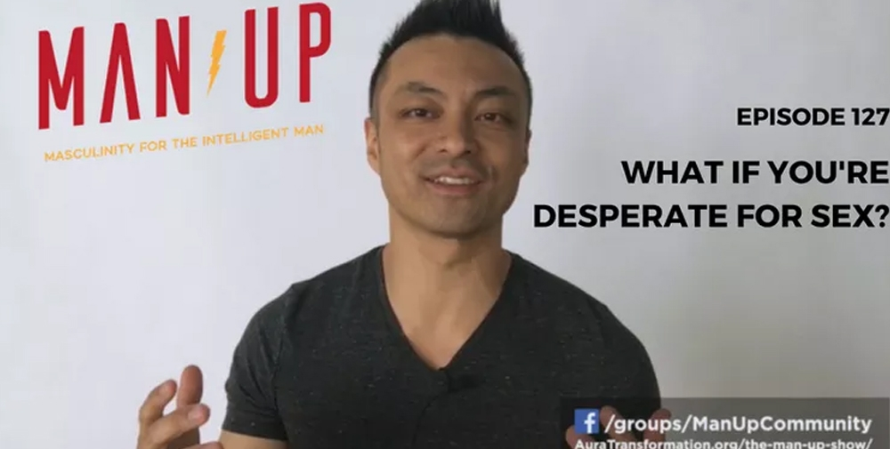 """The Man Up Show"" Ep.127 – What If You're Desperate For Sex"