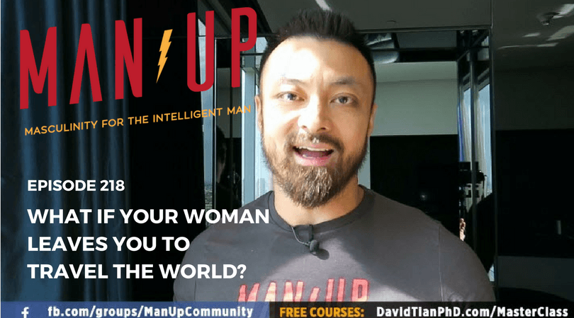 """The Man Up Show"" Ep.218 – What If Your Woman Leaves You To Travel The World?"