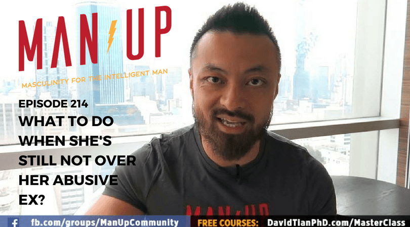 """The Man Up Show"" Ep.214 – What To Do When She's Still Not Over Her Abusive Ex?"