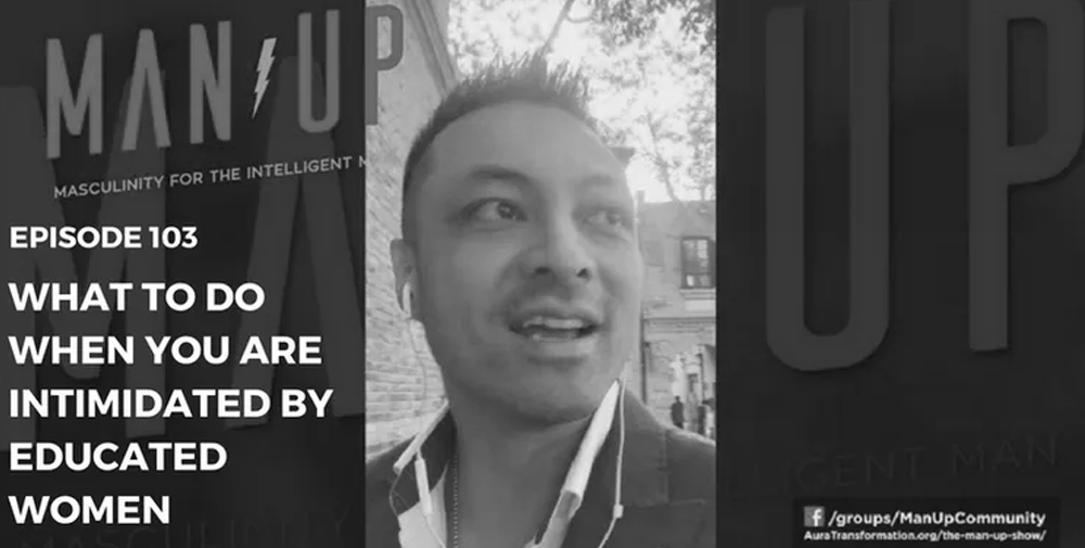 """The Man Up Show"" Ep.103 – What To Do When You Are Intimidated By Educated Women"