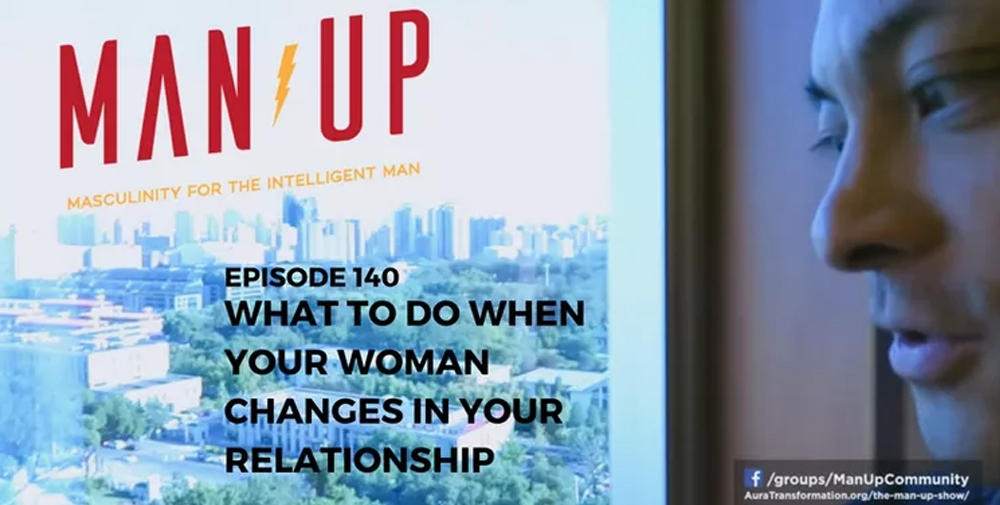 """""""The Man Up Show"""" Ep.140 – What To Do When Your Woman Changes In Your Relationship"""