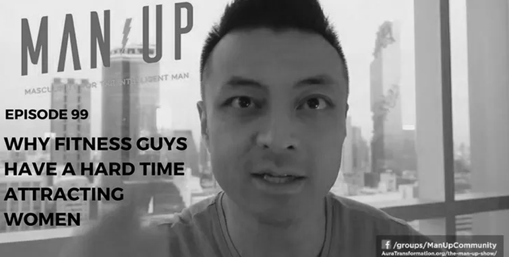 """The Man Up Show"" Ep.99 – Why Fitness Guys Have A Hard Time Attracting Women"