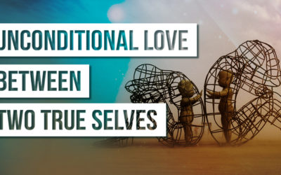 What An Unconditional Love Relationship Is Like Between Two True Selves