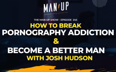 """The Man Up Show"" Ep.245 – How to Break Pornography Addiction & Become a Better Man w/ Josh Hudson"
